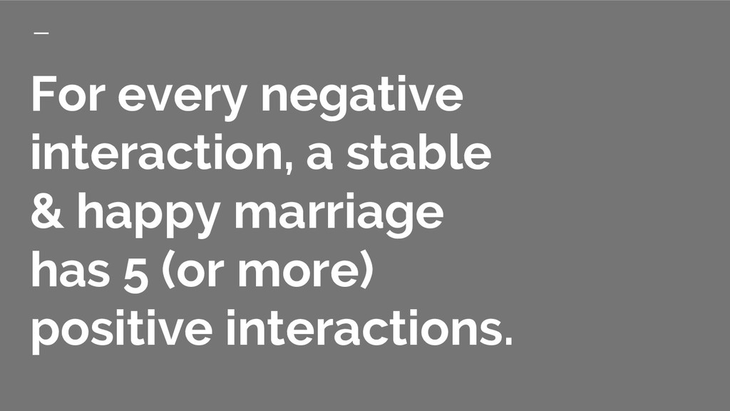 For every negative interaction, a stable & happ...