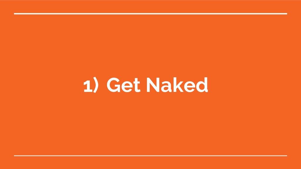 1) Get Naked