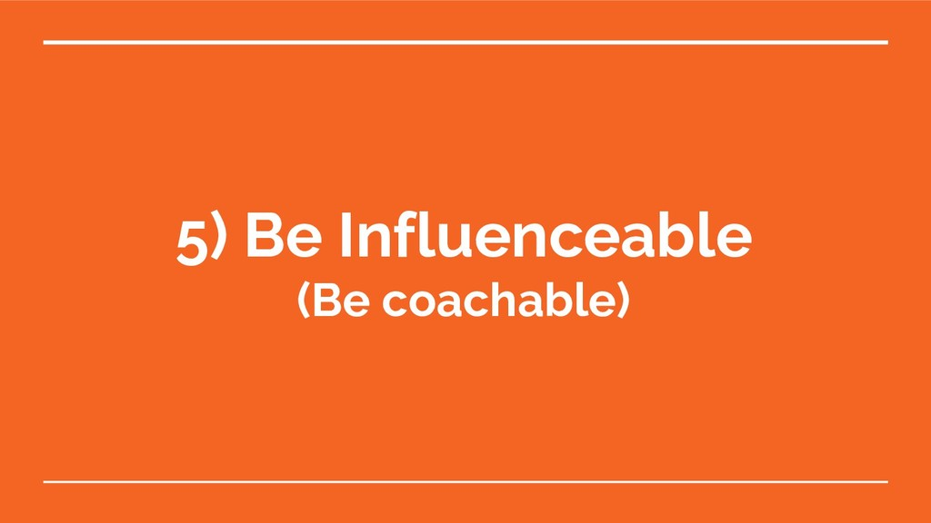 5) Be Influenceable (Be coachable)