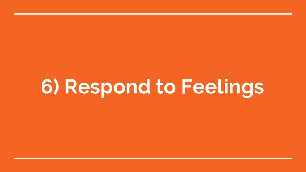 6) Respond to Feelings