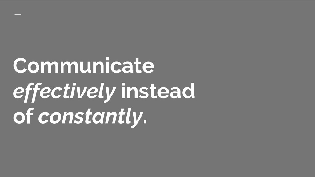 Communicate effectively instead of constantly.