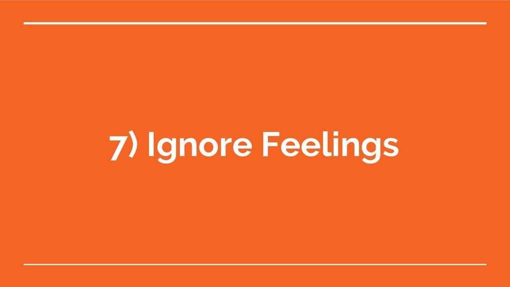 7) Ignore Feelings