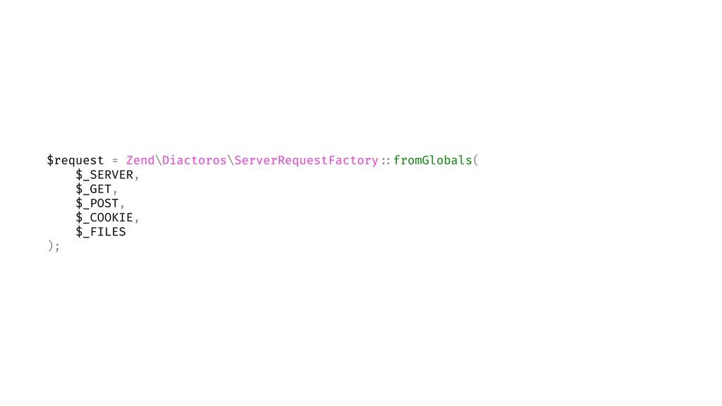 $request = Zend\Diactoros\ServerRequestFactory ...