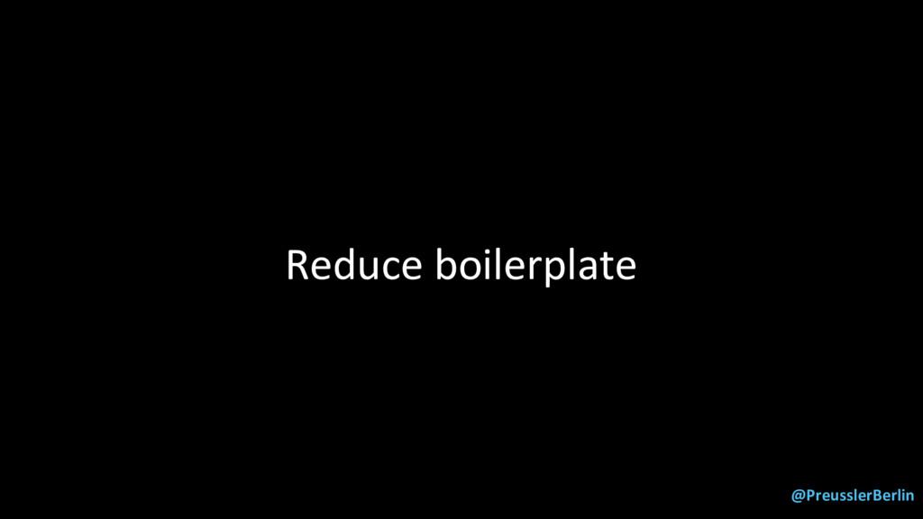 @PreusslerBerlin Reduce boilerplate