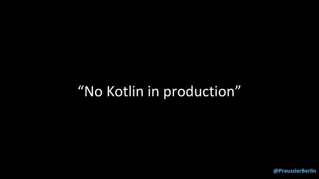 """@PreusslerBerlin """"No Kotlin in production"""""""