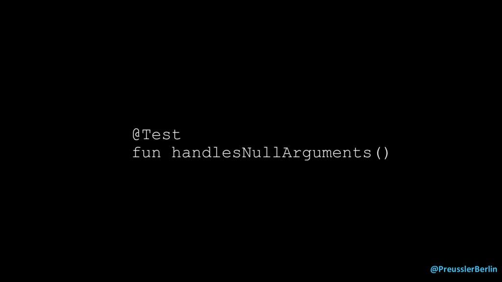 @PreusslerBerlin @Test fun handlesNullArguments...