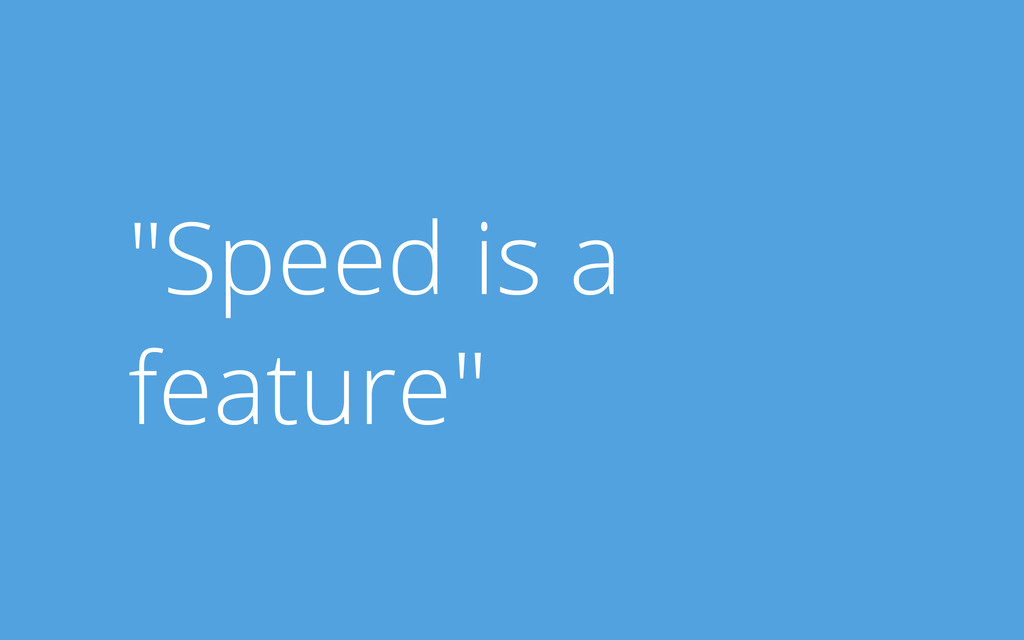 """Speed is a feature"""