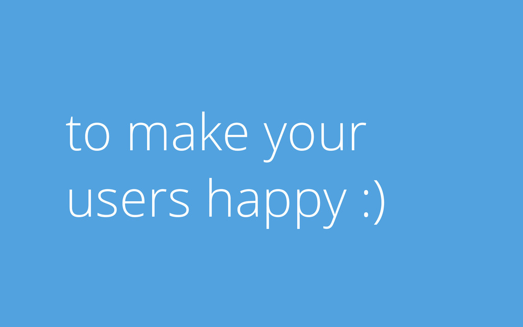 to make your users happy :)
