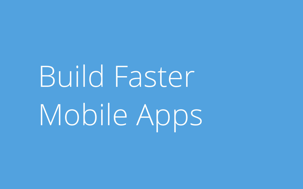 Build Faster Mobile Apps