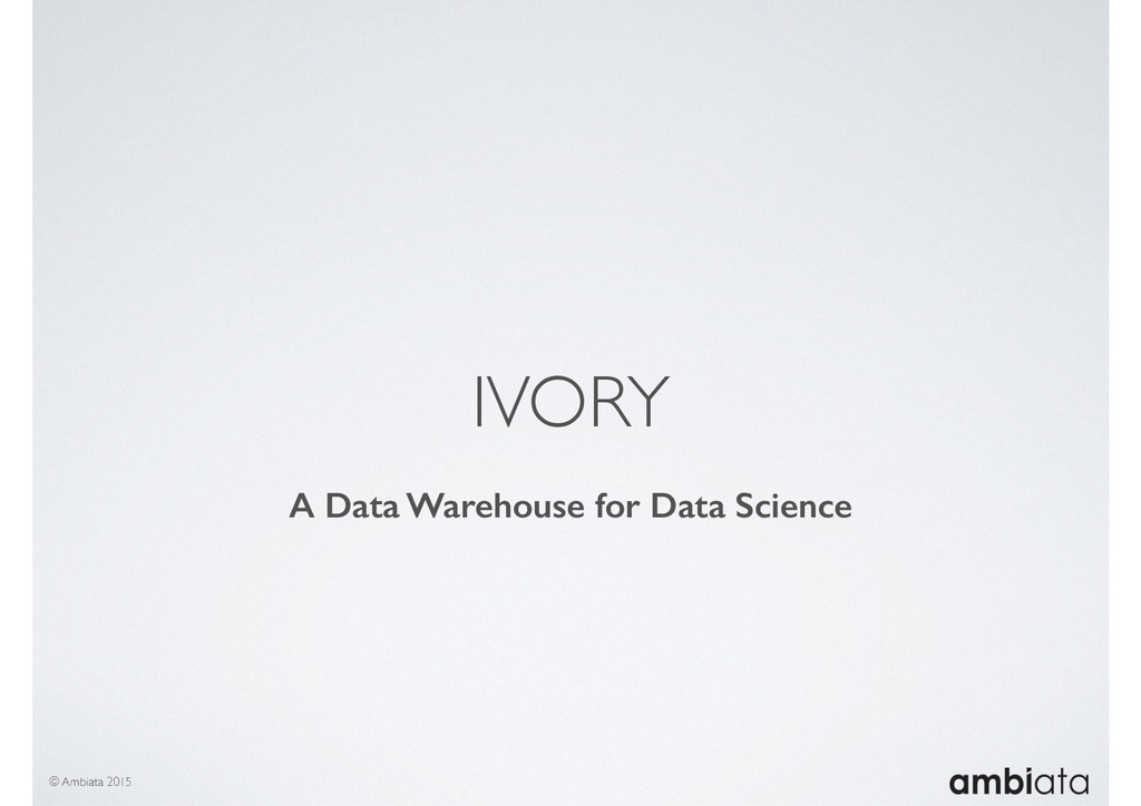 IVORY © Ambiata 2015 A Data Warehouse for Data ...