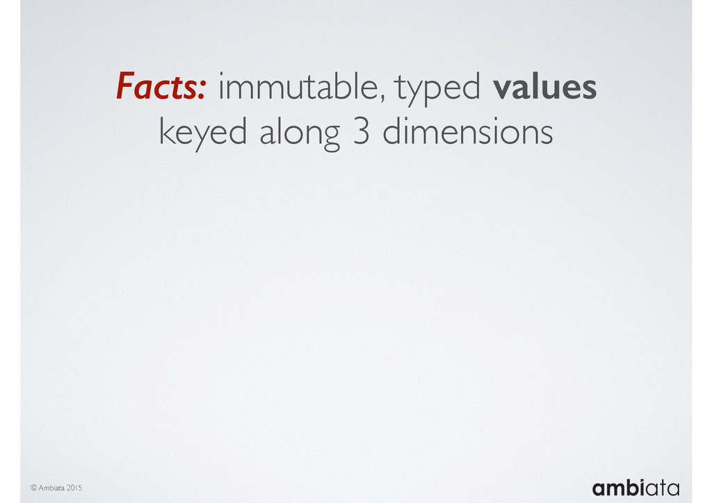 Facts: immutable, typed values keyed along 3 di...