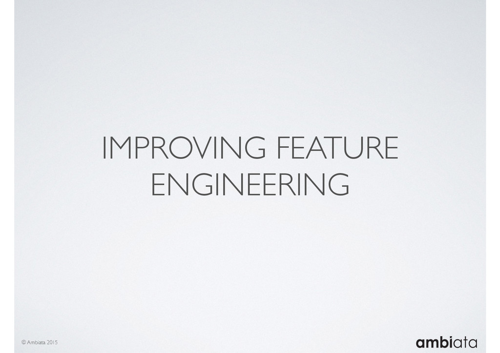 IMPROVING FEATURE ENGINEERING © Ambiata 2015