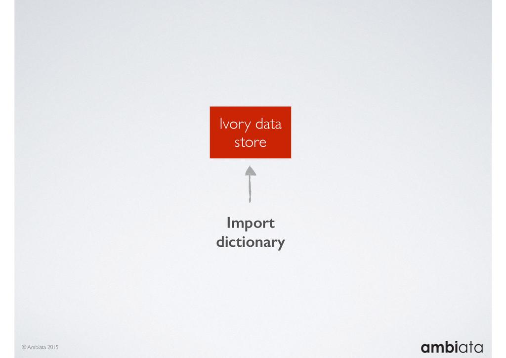 Ivory data store © Ambiata 2015 Import dictiona...