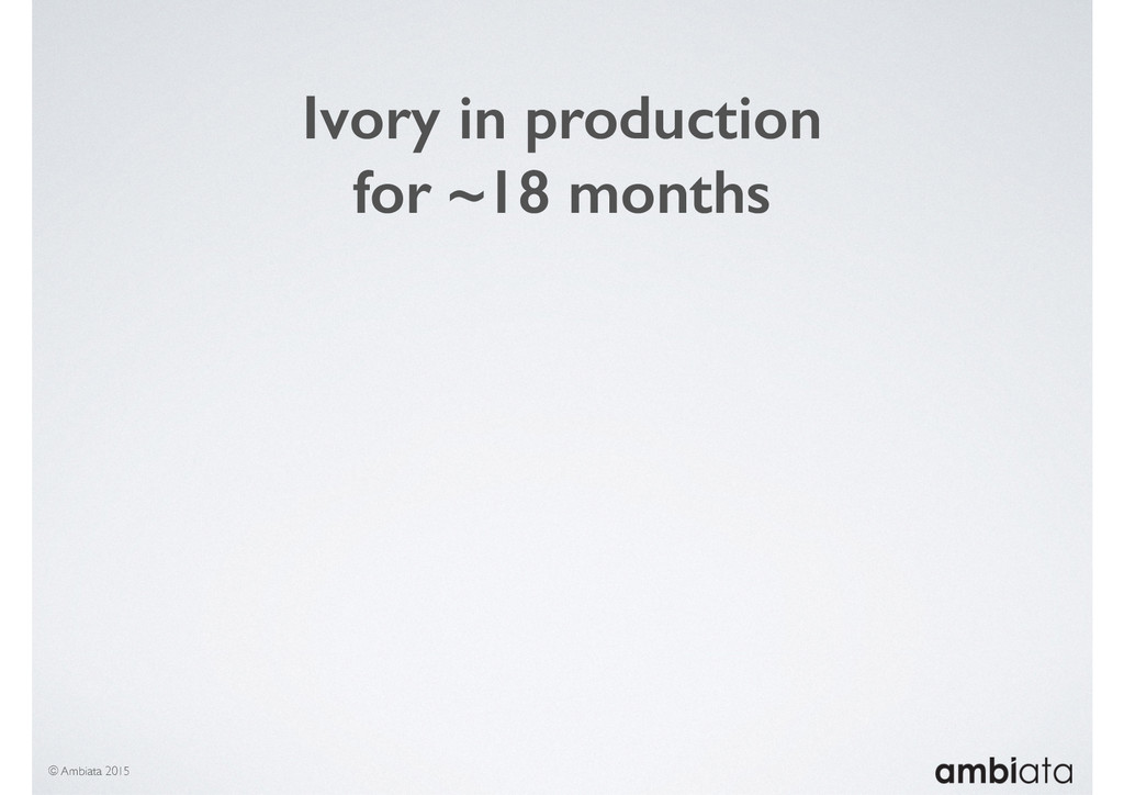 © Ambiata 2015 Ivory in production for ~18 mont...