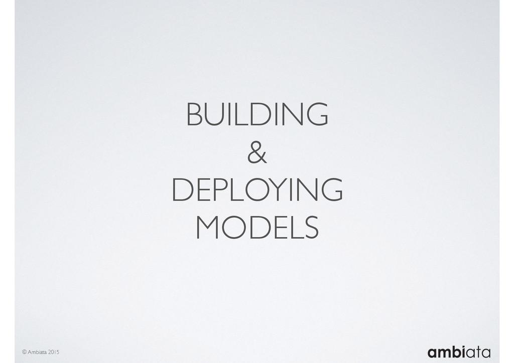 BUILDING & DEPLOYING MODELS © Ambiata 2015