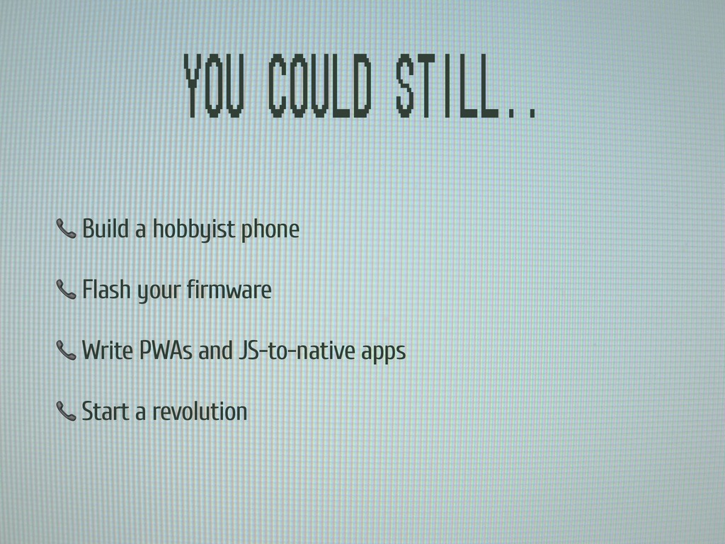 You could still..  Build a hobbyist phone  Flas...