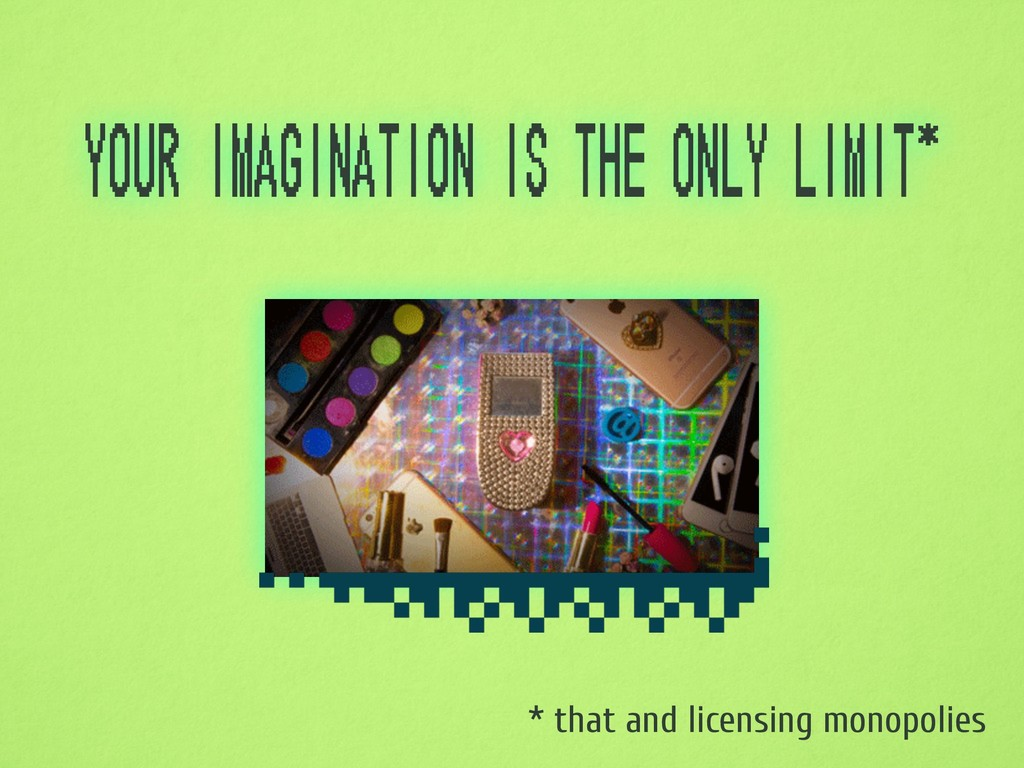 your imagination is the only limit* * that and ...