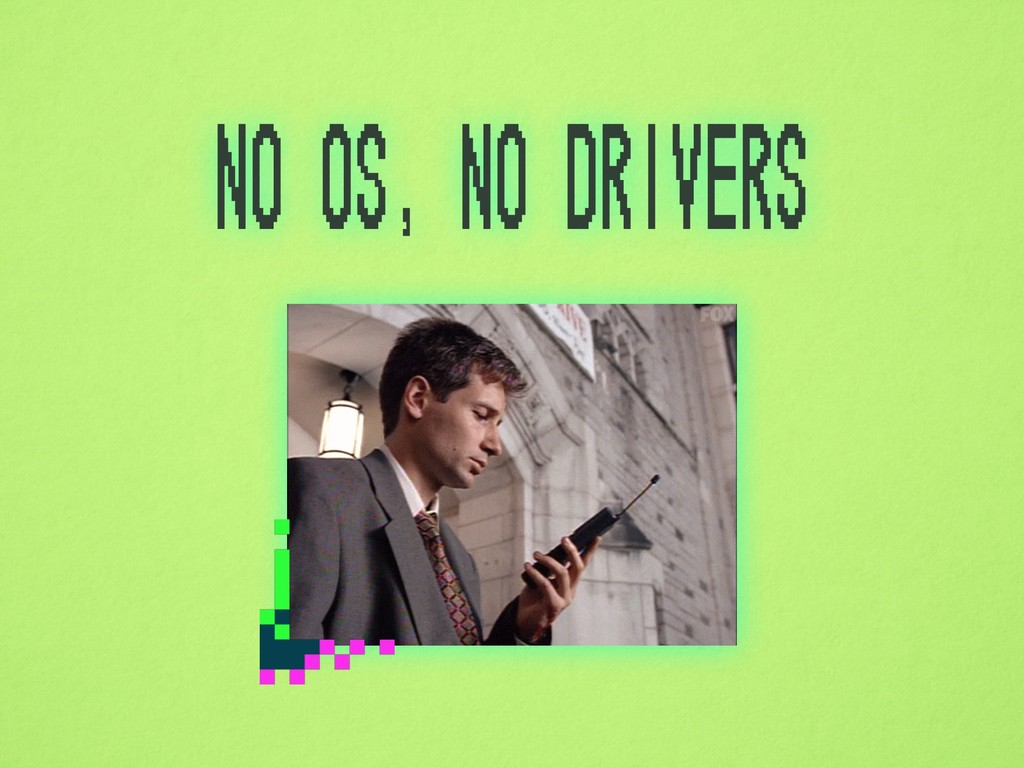 no OS, no drivers