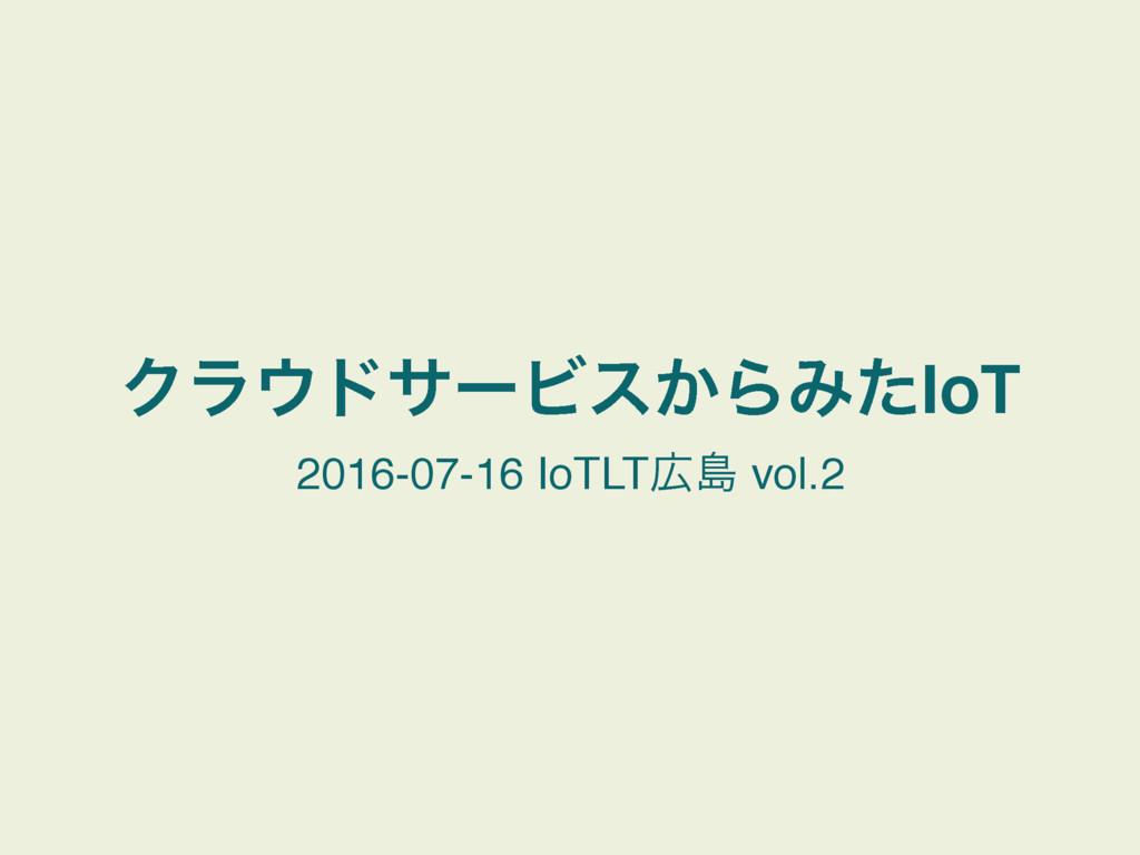 ΫϥυαʔϏε͔ΒΈͨIoT 2016-07-16 IoTLTౡ vol.2