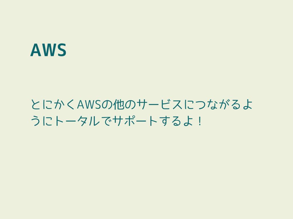 AWS とにかくAWSの他のサービスにつながるよ うにトータルでサポートするよ!