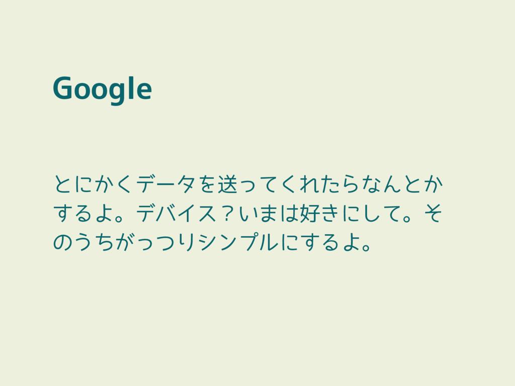 Google とにかくデータを送ってくれたらなんとか するよ。デバイス?いまは好きにして。そ ...