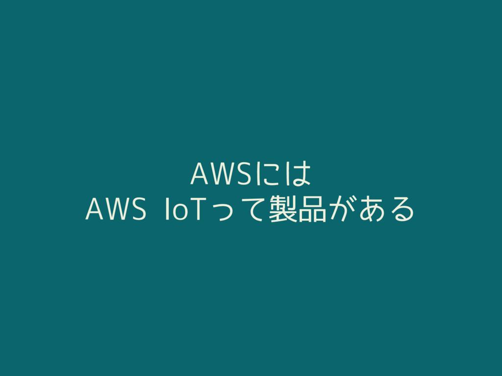 AWSには AWS IoTって製品がある
