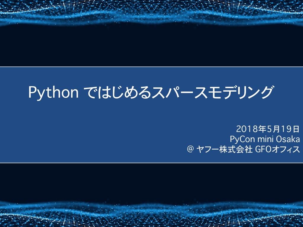 Python ではじめるスパースモデリング 2018年5月19日 PyCon mini Osa...
