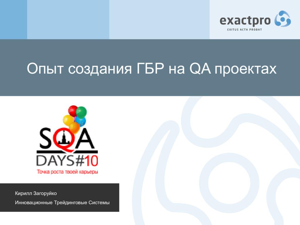 Опыт создания ГБР на QA проектах Кирилл Загоруй...