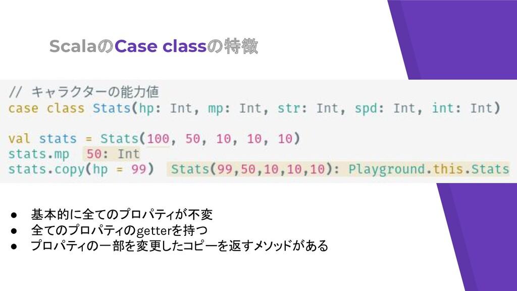 ScalaのCase classの特徴 ● 基本的に全てのプロパティが不変 ● 全てのプロパテ...