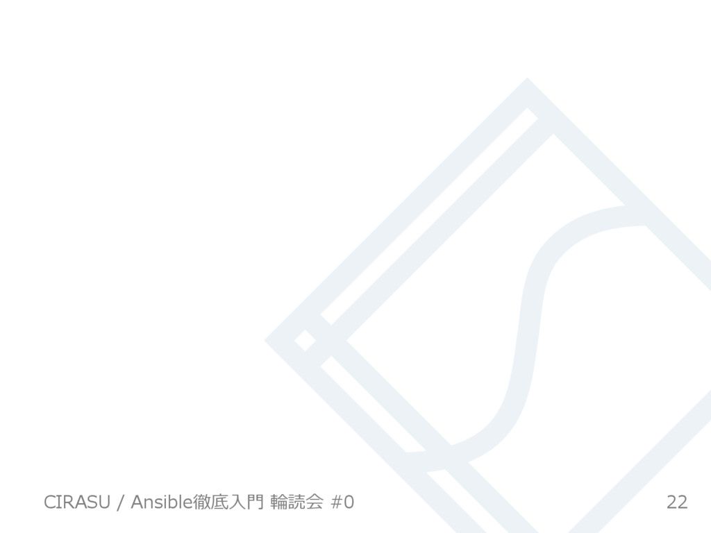 22 CIRASU / Ansible徹底⼊⾨ 輪読会 #0