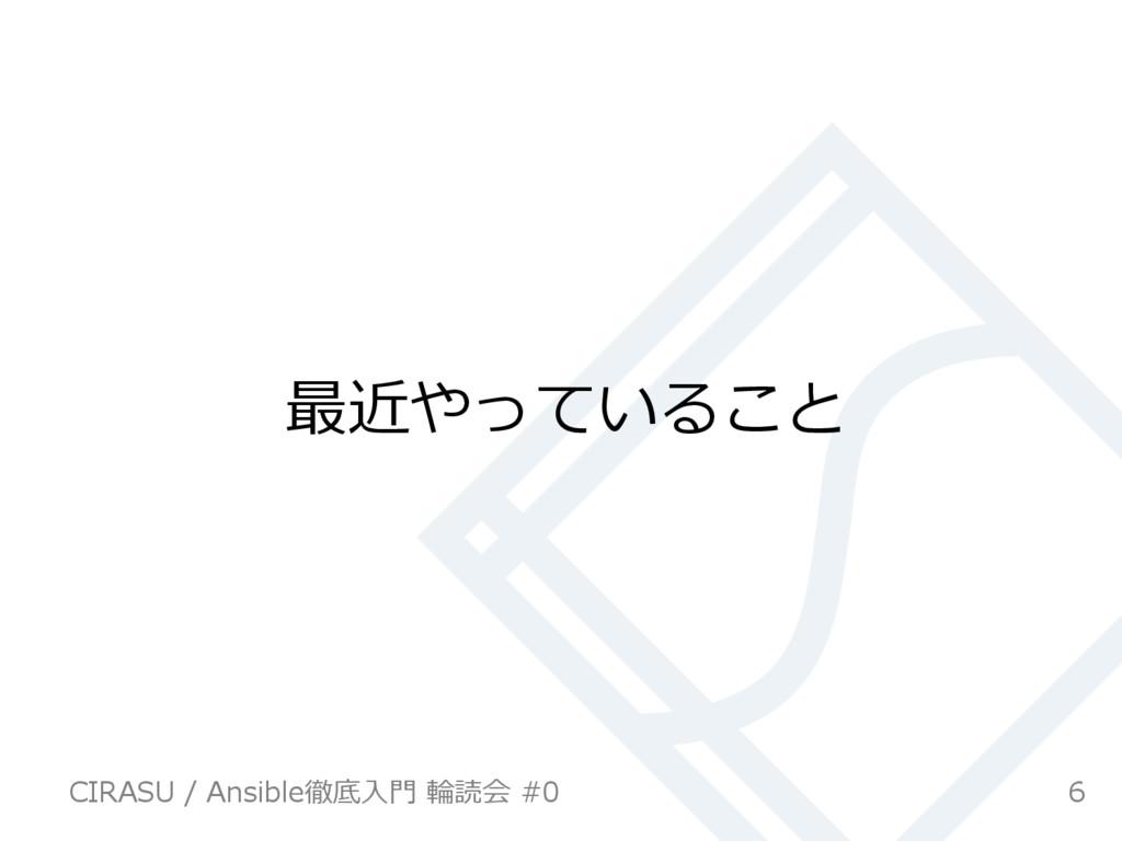 最近やっていること 6 CIRASU / Ansible徹底⼊⾨ 輪読会 #0