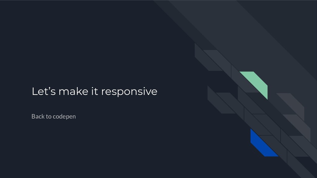 Let's make it responsive Back to codepen