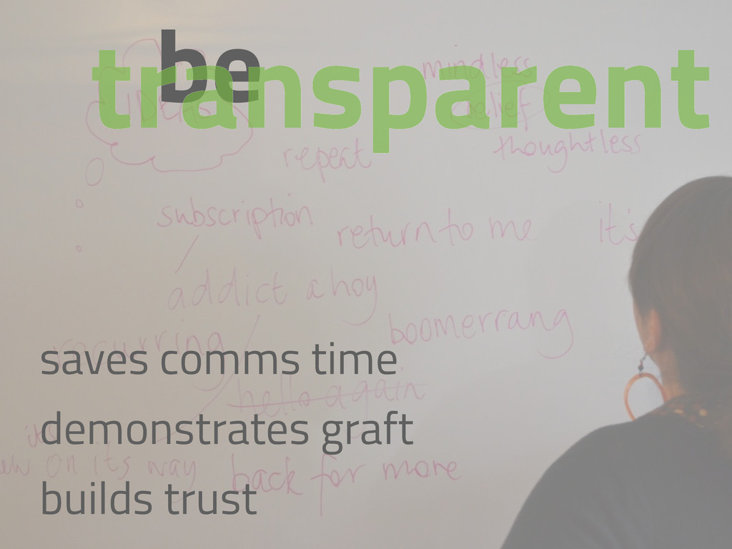 be transparent saves comms time demonstrates gr...