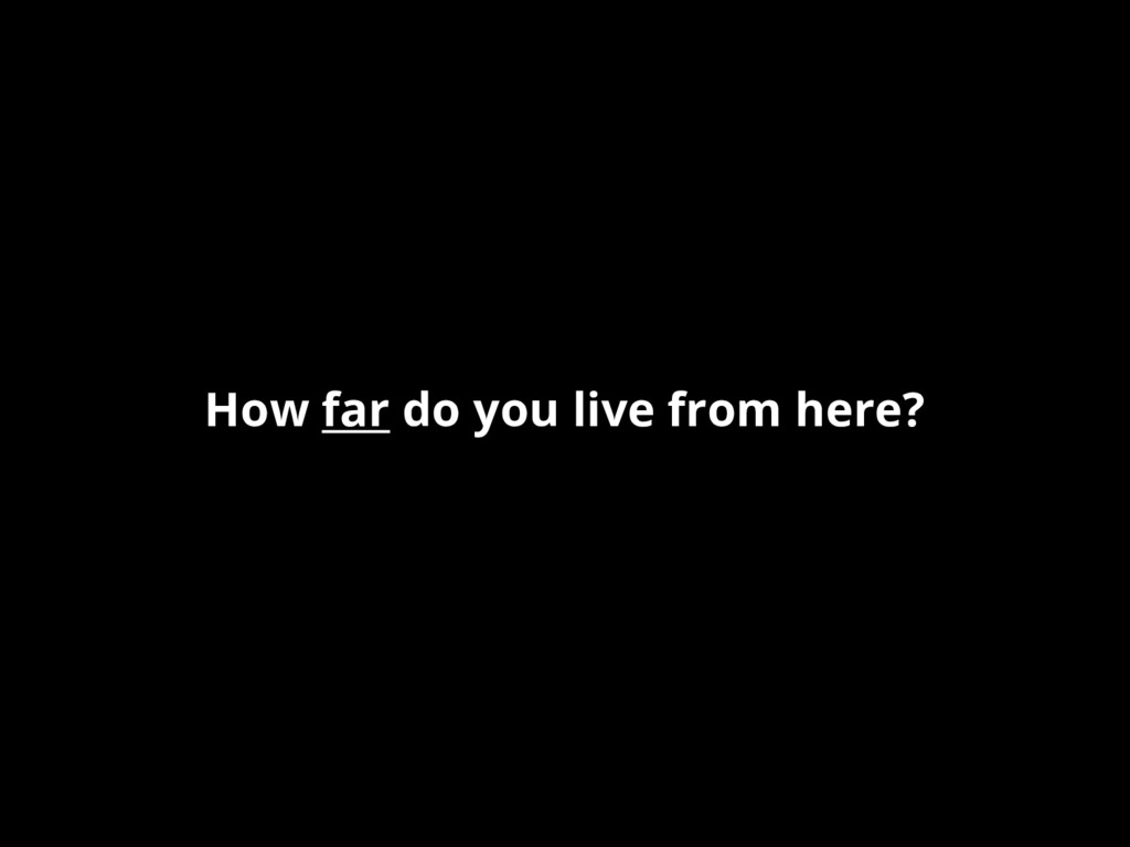 How far do you live from here?