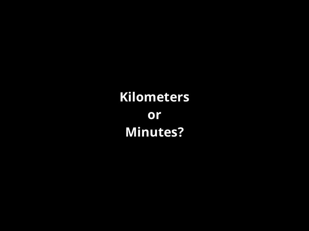 Kilometers or Minutes?