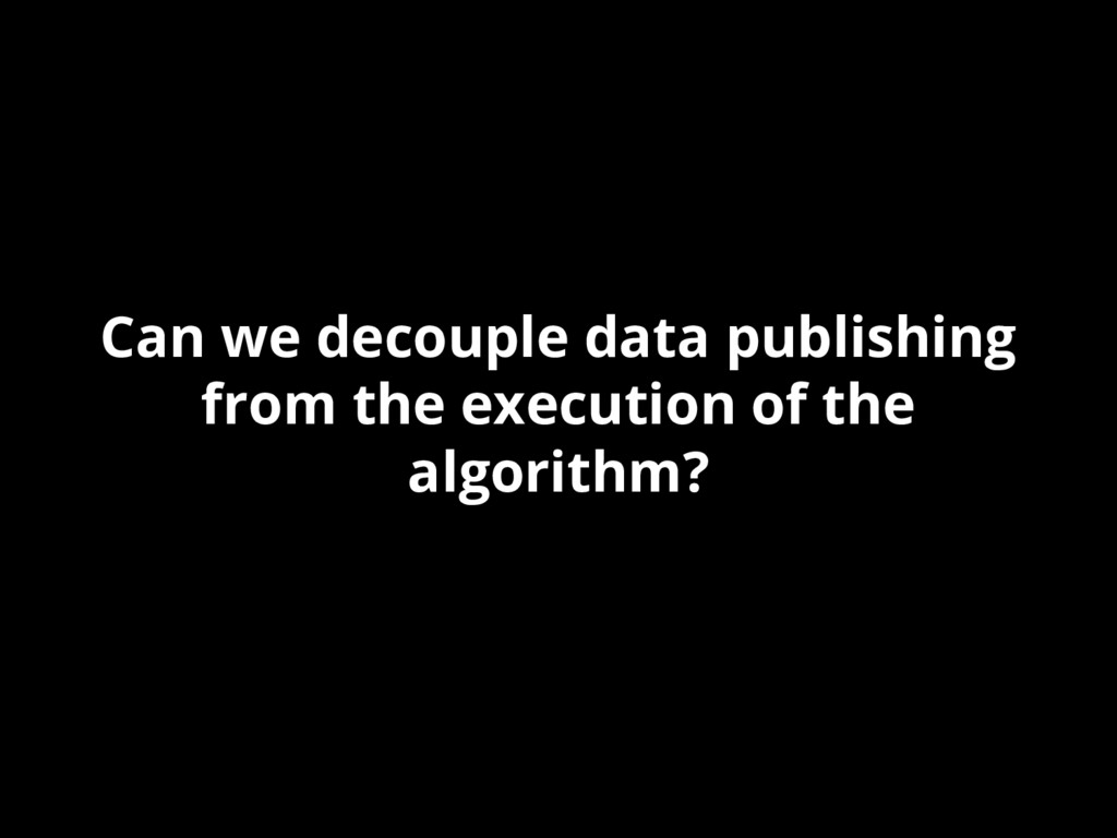 Can we decouple data publishing from the execut...