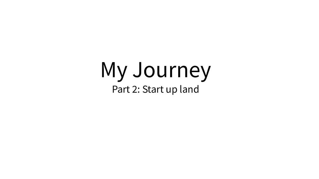 My Journey Part 2: Start up land