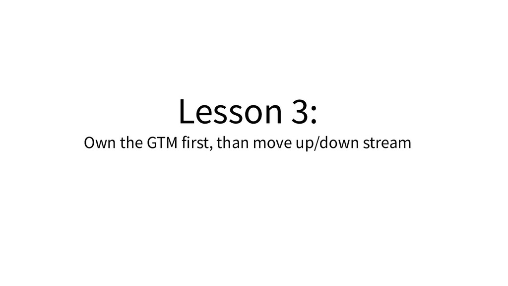 Lesson 3: Own the GTM first, than move up/down ...