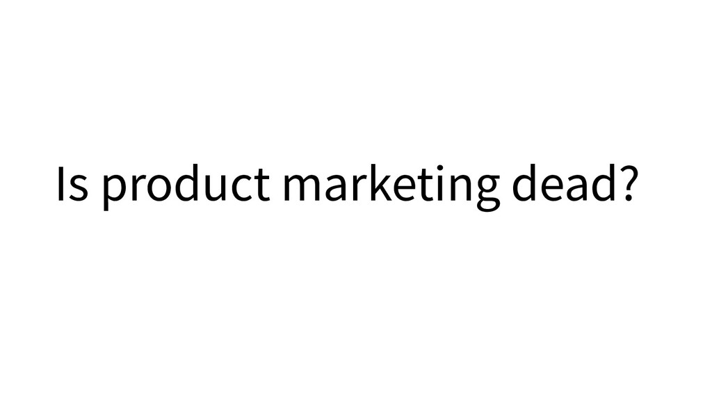 Is product marketing dead?