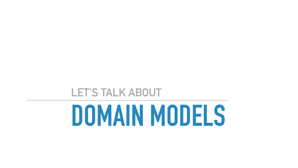 DOMAIN MODELS LET'S TALK ABOUT