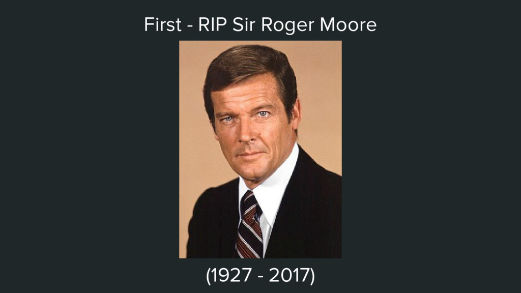 First - RIP Sir Roger Moore (1927 - 2017)