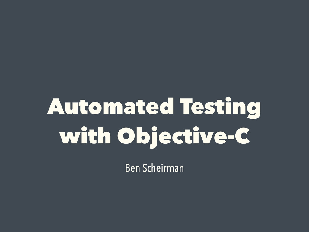 Automated Testing with Objective-C Ben Scheirman