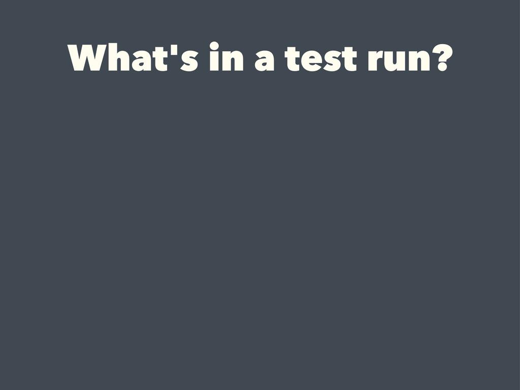 What's in a test run?