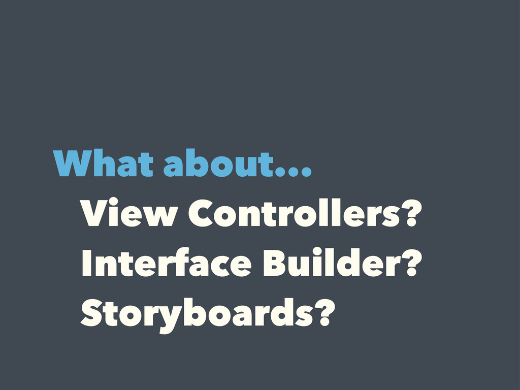What about... View Controllers? Interface Build...