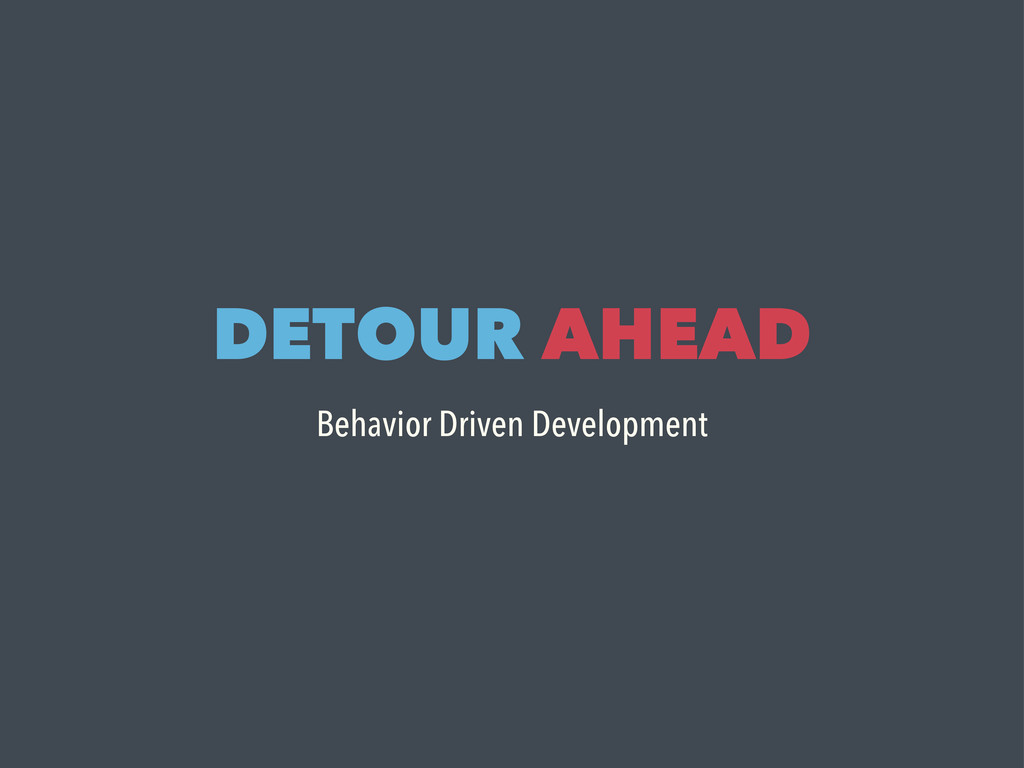 DETOUR AHEAD Behavior Driven Development