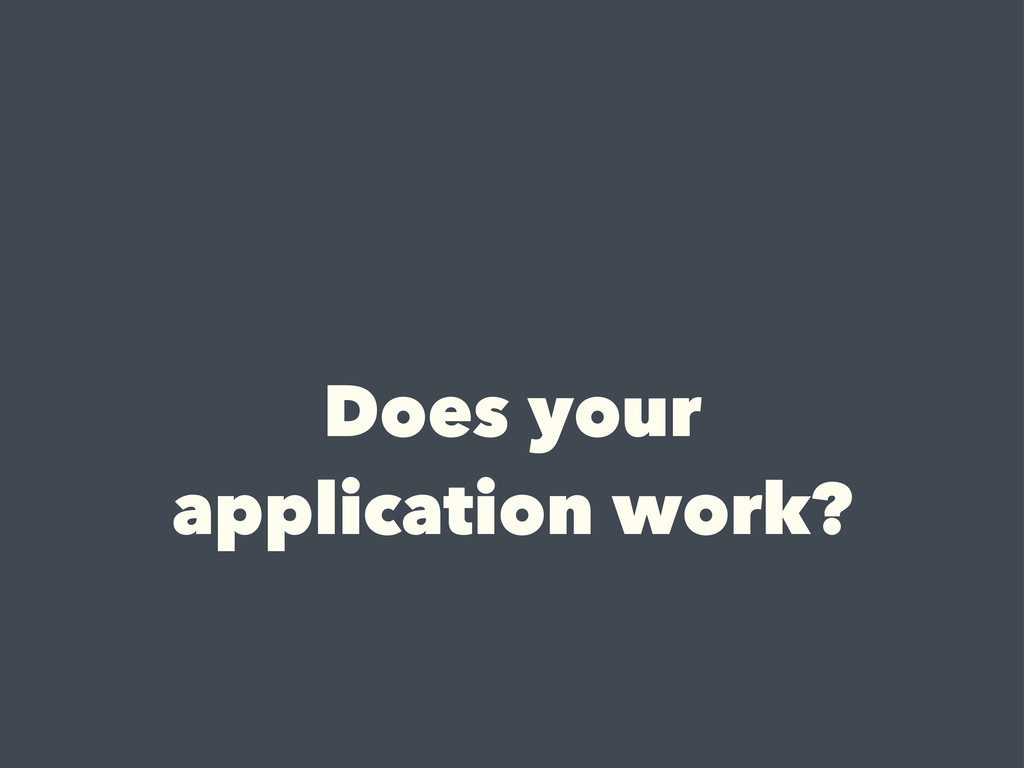 Does your application work?
