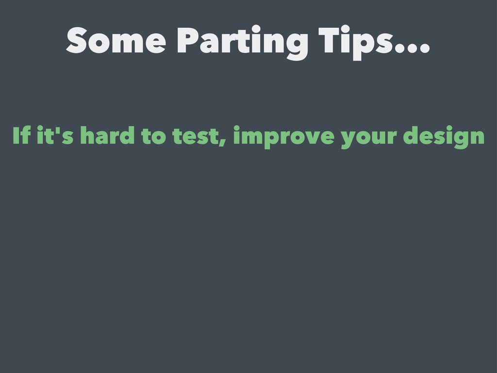 Some Parting Tips... If it's hard to test, impr...