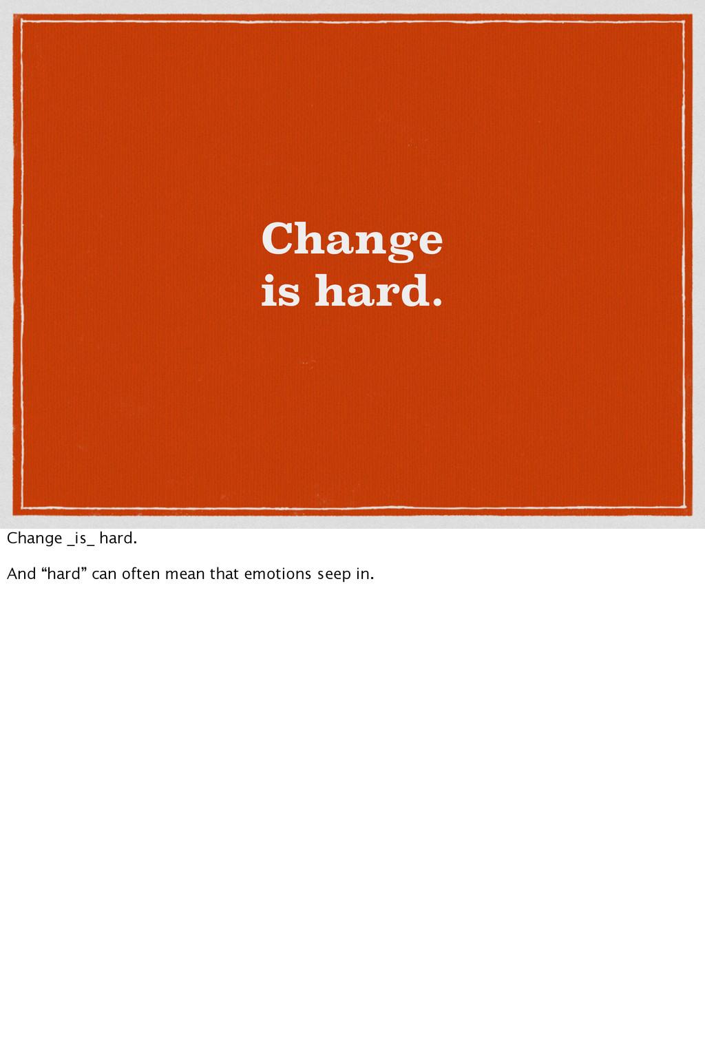 """Change is hard. Change _is_ hard. And """"hard"""" ca..."""