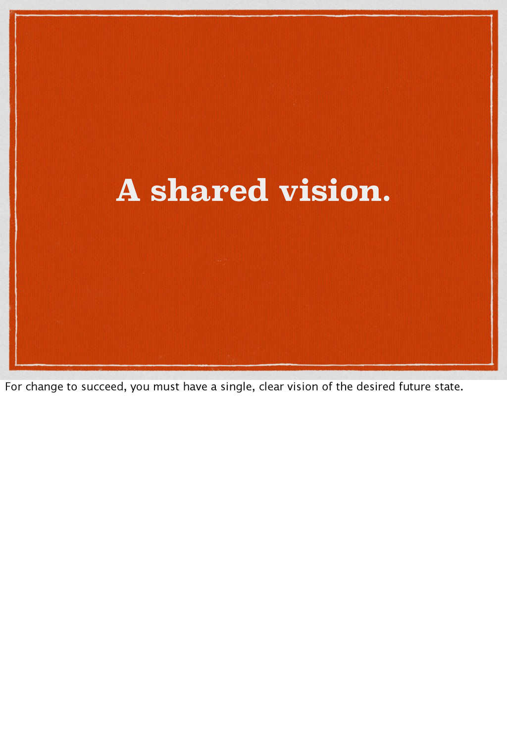 A shared vision. For change to succeed, you mus...