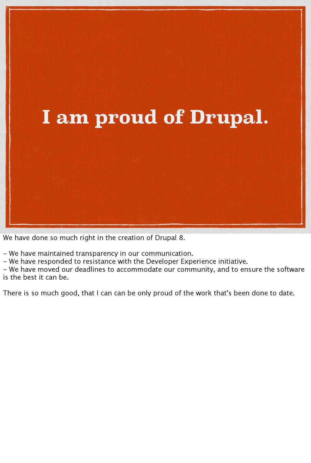 I am proud of Drupal. We have done so much righ...